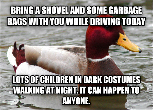 Malicious Advice Mallard bring a shovel and some garbage bags with you while driving today lots of children in dark costumes walking at night. it can happen to anyone. , made with livememe meme generator