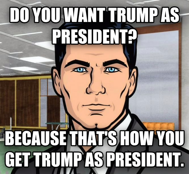 Archer Ants do you want trump as president? because that s how you get trump as president. , made with livememe meme generator