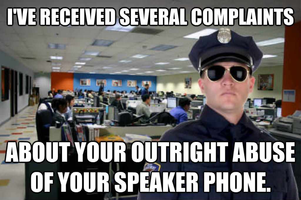 Office Cop i ve received several complaints  about your outright abuse of your speaker phone. , made with livememe meme maker