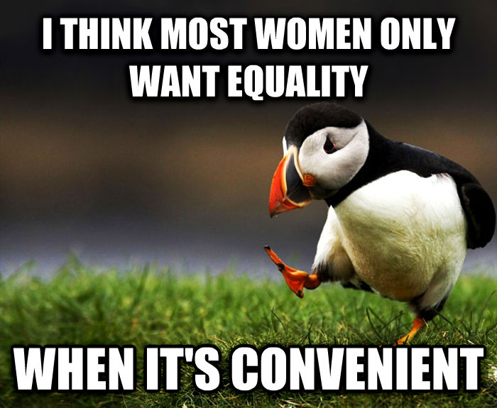 Unpopular Opinion Puffin i think most women only want equality when it s convenient , made with livememe meme creator