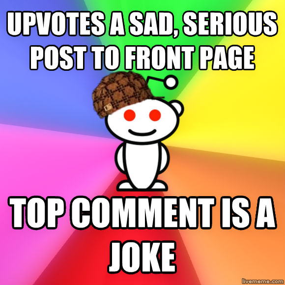 Scumbag Redditor upvotes a sad, serious post to front page top comment is a joke  , made with livememe meme generator