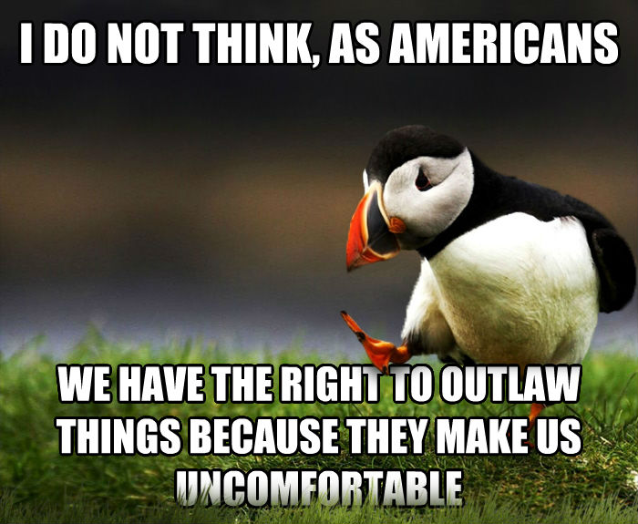 Unpopular Opinion Puffin i do not think, as americans we have the right to outlaw things because they make us uncomfortable , made with livememe meme creator