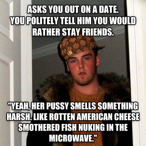 Scumbag Steve asks you out on a date. you politely tell him you would rather stay friends.    yeah, her kitty smells something harsh. like rotten american cheese smothered fish nuking in the microwave.  , made with livememe meme creator