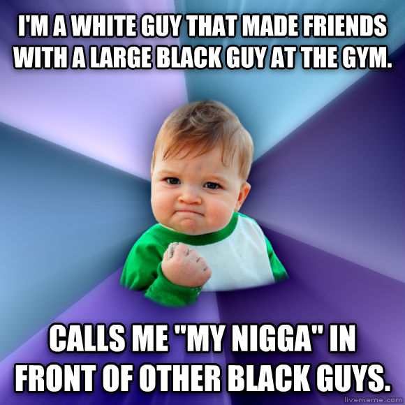 Success Kid i m a white guy that made friends with a large black guy at the gym.   calls me  my brotha  in front of other black guys.  , made with livememe meme maker