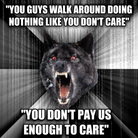 Insanity Wolf  you guys walk around doing nothing like you don t care   you don t pay us enough to care   , made with livememe meme maker