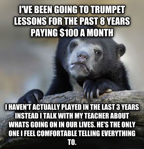Confession Bear i ve been going to trumpet lessons for the past 8 years paying $100 a month i haven t actually played in the last 3 years instead i talk with my teacher about whats going on in our lives. he s the only one i feel comfortable telling everything to. , made with livememe meme generator