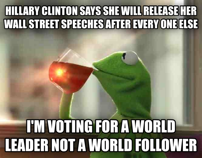 Kermit the Frog - But That s None Of My Business hillary clinton says she will release her wall street speeches after every one else i m voting for a world leader  not a world follower , made with livememe meme generator