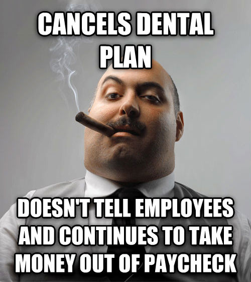 Bad Guy Boss cancels dental plan doesn t tell employees and continues to take money out of paycheck , made with livememe meme generator