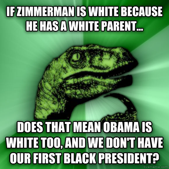 Philosoraptor if zimmerman is white because he has a white parent... does that mean obama is white too, and we don t have our first black president?  , made with livememe meme maker