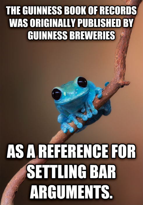 Small Fact Frog the guinness book of records was originally published by guinness breweries as a reference for settling bar arguments.  , made with livememe meme creator