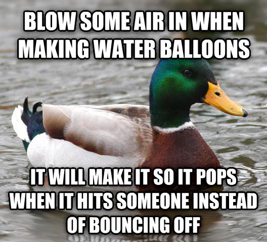 Actual Advice Mallard blow some air in when making water balloons it will make it so it pops when it hits someone instead of bouncing off , made with livememe meme maker