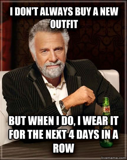 The Most Interesting Man in the World i don t always buy a new outfit but when i do, i wear it for the next 4 days in a row , made with livememe meme creator