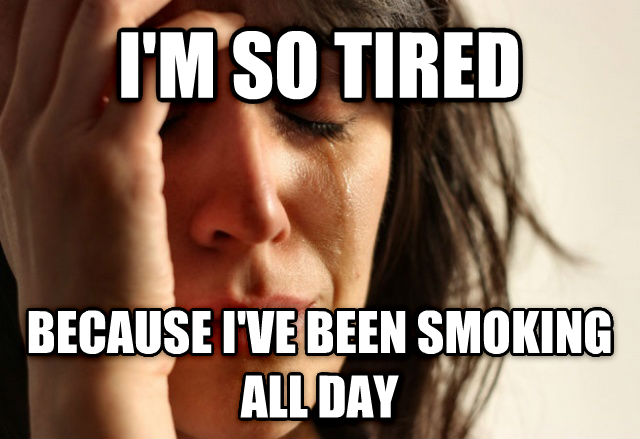 First World Problems i m so tired because i ve been smoking all day , made with livememe meme generator