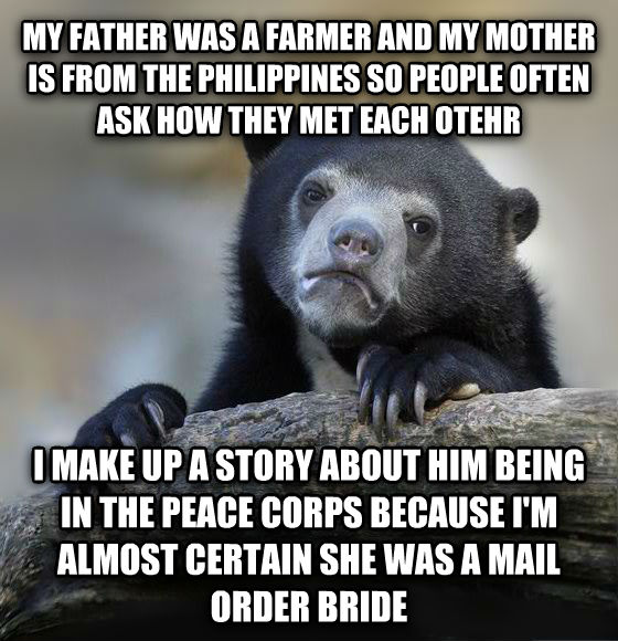 Confession Bear my father was a farmer and my mother is from the philippines so people often ask how they met each otehr i make up a story about him being in the peace corps because i m almost certain she was a mail order bride  , made with livememe meme creator