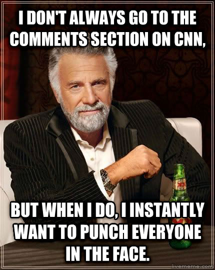 The Most Interesting Man in the World i don t always go to the comments section on cnn, but when i do, i instantly want to punch everyone in the face. , made with livememe meme generator