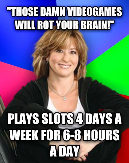 Sheltering Suburban Mom  those darn videogames will rot your brain!  plays slots 4 days a week for 6-8 hours a day  , made with livememe meme creator