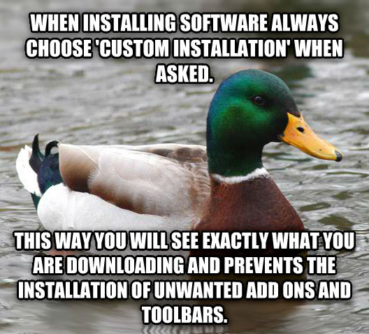Actual Advice Mallard when installing software always choose  custom installation  when asked.  this way you will see exactly what you are downloading and prevents the installation of unwanted add ons and toolbars. , made with livememe meme maker