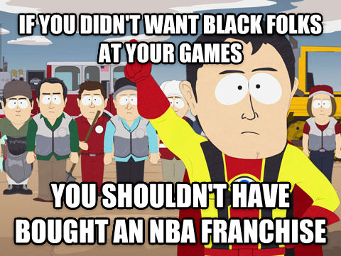 Captain Hindsight if you didn t want black folks at your games you shouldn t have bought an nba franchise , made with livememe meme generator