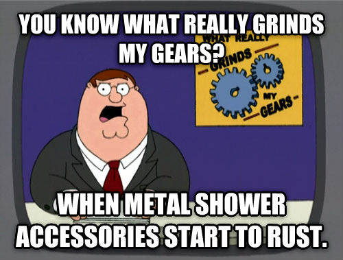 What Really Grinds My Gears you know what really grinds my gears? when metal shower accessories start to rust. , made with livememe meme generator