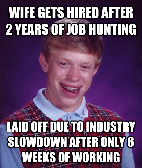 Bad Luck Brian wife gets hired after 2 years of job hunting laid off due to industry slowdown after only 6 weeks of working , made with livememe meme generator