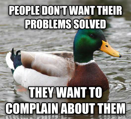 Actual Advice Mallard people don t want their problems solved they want to complain about them , made with livememe meme maker