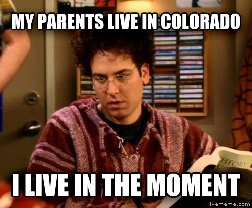 my personality now that im in college my parents live in colorado i live in the moment , made with livememe meme maker