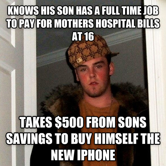Scumbag Steve knows his son has a full time job to pay for mothers hospital bills at 16 takes $500 from sons savings to buy himself the new iphone , made with livememe meme creator