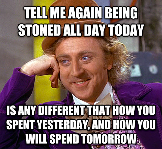 Condescending Wonka tell me again being stoned all day today is any different that how you spent yesterday, and how you will spend tomorrow , made with livememe meme generator