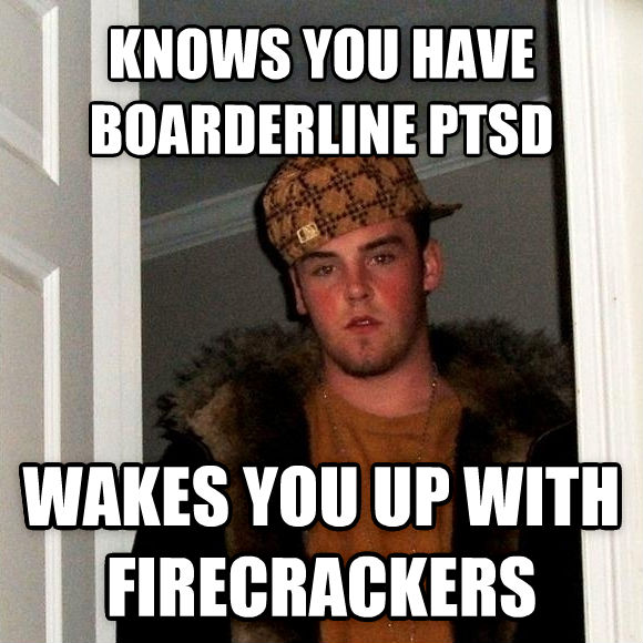 Scumbag Steve knows you have boarderline ptsd wakes you up with firecrackers , made with livememe meme creator