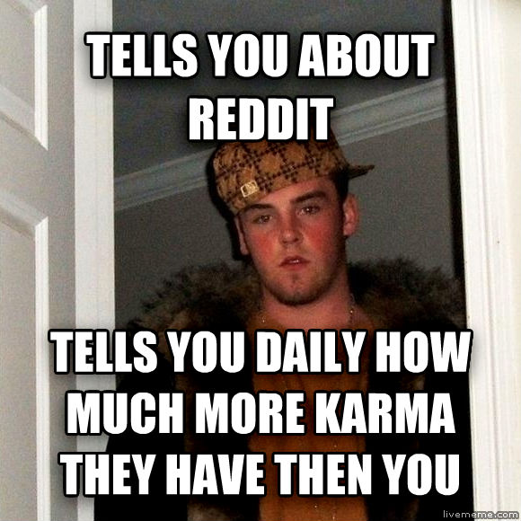 Scumbag Steve tells you about reddit tells you daily how much more karma they have then you  , made with livememe meme maker