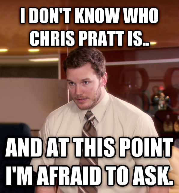 At This Point, I m Too Afraid To Ask Andy i don t know who chris pratt is.. and at this point i m afraid to ask. , made with livememe meme maker