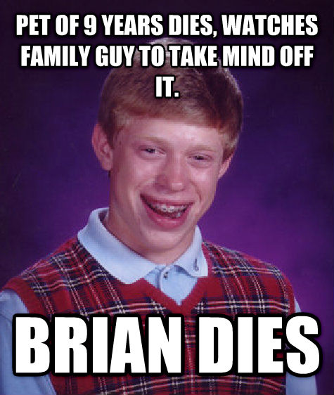 Bad Luck Brian pet of 9 years dies, watches family guy to take mind off it. brian dies , made with livememe meme generator