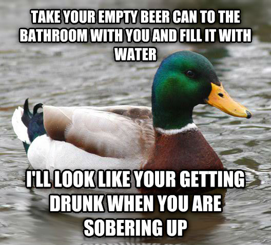 Actual Advice Mallard take your empty beer can to the bathroom with you and fill it with water i ll look like your getting drunk when you are sobering up , made with livememe meme generator