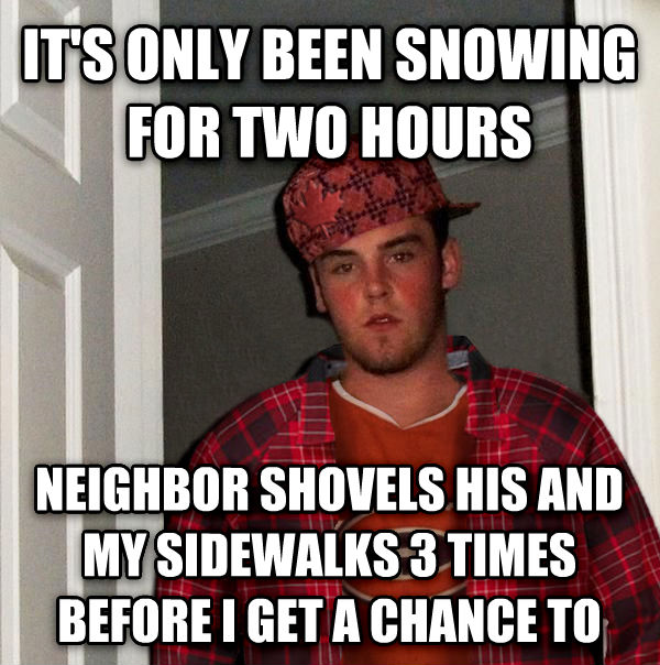 Scumbag Canadian it s only been snowing for two hours neighbor shovels his and my sidewalks 3 times before i get a chance to , made with livememe meme maker