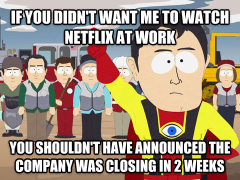 Captain Hindsight if you didn t want me to watch netflix at work you shouldn t have announced the company was closing in 2 weeks , made with livememe meme generator