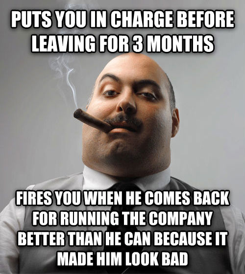 Bad Guy Boss puts you in charge before leaving for 3 months fires you when he comes back for running the company better than he can because it made him look bad , made with livememe meme generator