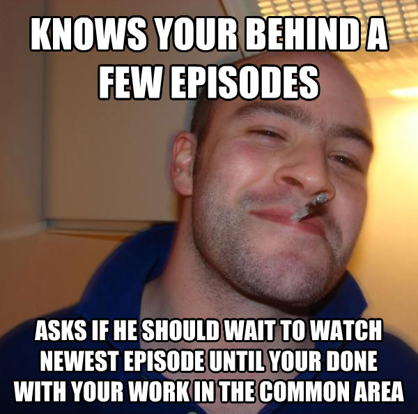 Good Guy Greg knows your behind a few episodes  asks if he should wait to watch newest episode until your done with your work in the common area  , made with livememe meme generator