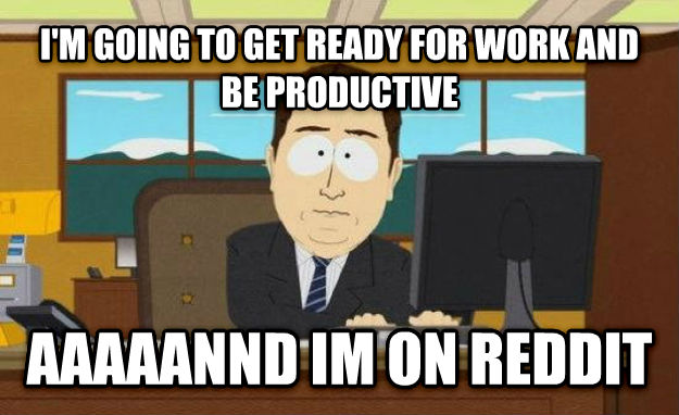 And It s Gone i m going to get ready for work and be productive aaaaannd im on reddit , made with livememe meme creator