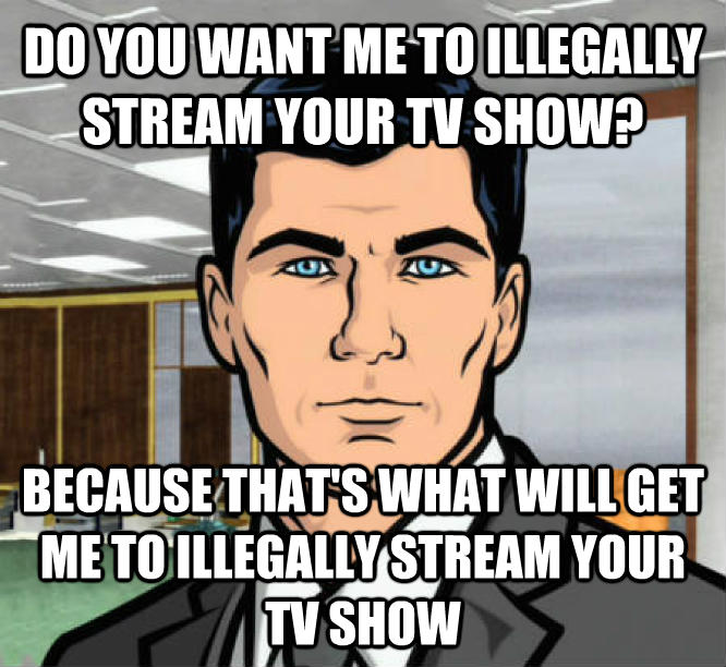 Archer Ants do you want me to illegally stream your tv show? because that s what will get me to illegally stream your tv show , made with livememe meme creator