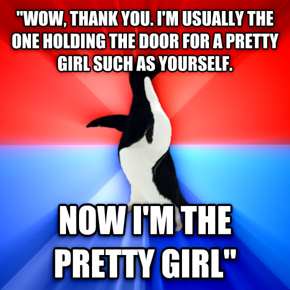 Socially Awesome Awkward Penguin  wow, thank you. i m usually the one holding the door for a pretty girl such as yourself. now i m the pretty girl   , made with livememe meme generator