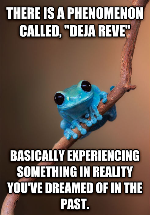 Small Fact Frog there is a phenomenon called,  deja reve  basically experiencing something in reality you ve dreamed of in the past. , made with livememe meme generator