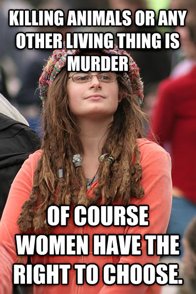 College Liberal killing animals or any other living thing is murder of course women have the right to choose. , made with livememe meme maker