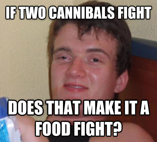 10 Guy if two cannibals fight does that make it a food fight?  , made with livememe meme maker