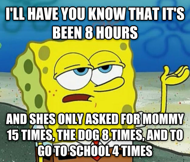 Tough Spongebob i ll have you know that it s been 8 hours and shes only asked for mommy 15 times, the dog 8 times, and to go to school 4 times , made with livememe meme maker