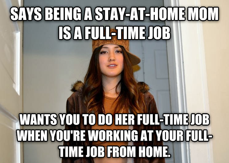 Scumbag Stephanie says being a stay-at-home mom is a full-time job wants you to do her full-time job when you re working at your full-time job from home. , made with livememe meme maker