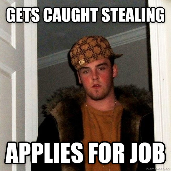 Scumbag Steve gets caught stealing applies for job , made with livememe meme maker