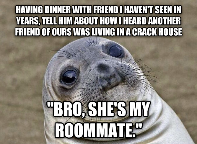 Uncomfortable Situation Seal having dinner with friend i haven t seen in years, tell him about how i heard another friend of ours was living in a crack house  bro, she s my roommate.  , made with livememe meme creator