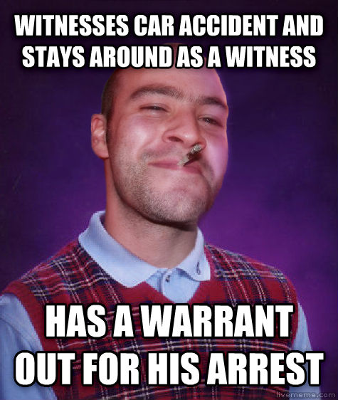 Bad Luck Greg witnesses car accident and stays around as a witness has a warrant out for his arrest , made with livememe meme generator