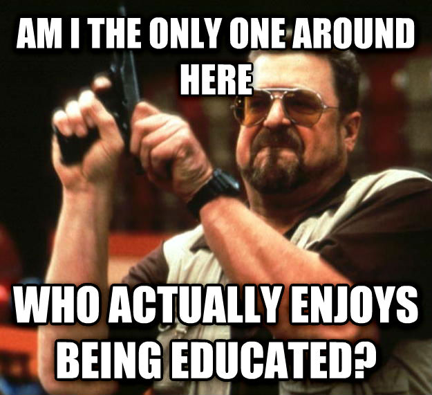 Angry Walter am i the only one around here who actually enjoys being educated? , made with livememe meme generator