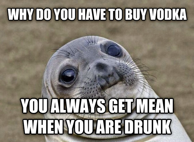 Uncomfortable Situation Seal why do you have to buy vodka you always get mean when you are drunk , made with livememe meme generator